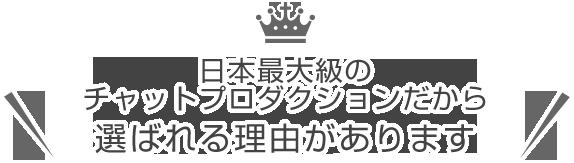 日本最大級のチャットプロダクションだから、選ばれる理由があります